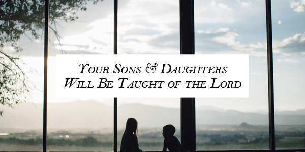 Sons & Daughters Will Be Taught of the Lord